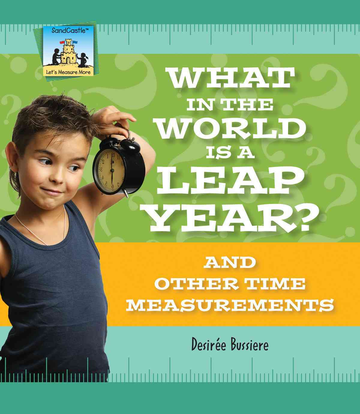 What in the World Is a Leap Year? and Other Time Measurements By Bussiere, Desiree